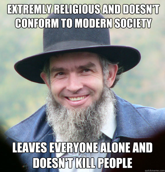 Extremly religious and doesn't conform to modern society Leaves everyone alone and doesn't kill people