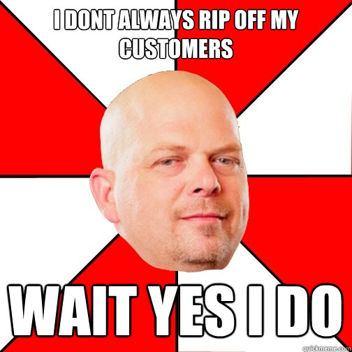I DONT ALWAYS RIP OFF MY CUSTOMERS WAIT YES I DO - I DONT ALWAYS RIP OFF MY CUSTOMERS WAIT YES I DO  Pawn Star