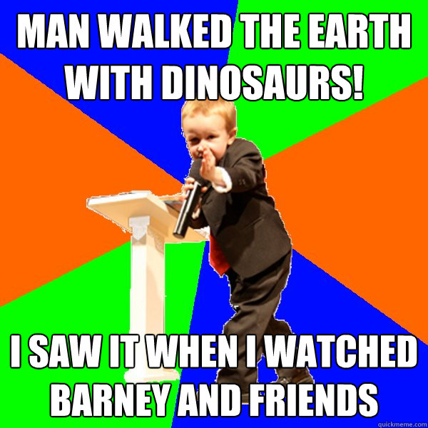 man walked the earth with dinosaurs! I saw it when I watched barney and friends