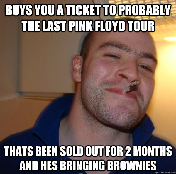 buys you a ticket to probably the last pink floyd tour thats been sold out for 2 months and hes bringing brownies - buys you a ticket to probably the last pink floyd tour thats been sold out for 2 months and hes bringing brownies  Misc