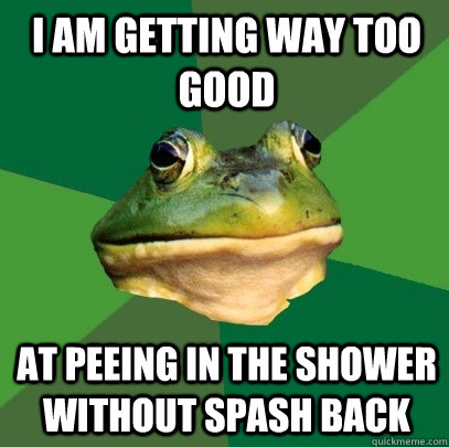 I am getting way too good at peeing in the shower without spash back - I am getting way too good at peeing in the shower without spash back  Foul Bachelor Frog