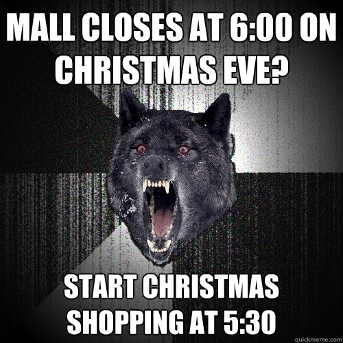 Mall closes at 6:00 on christmas eve? Start christmas shopping at 5:30 - Mall closes at 6:00 on christmas eve? Start christmas shopping at 5:30  Insanity Wolf