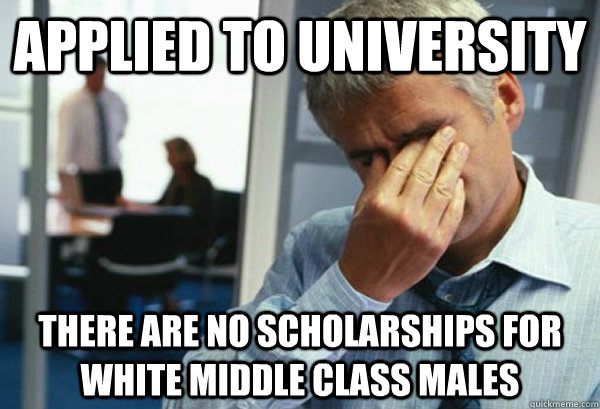 Applied to university there are no scholarships for white middle class males - Applied to university there are no scholarships for white middle class males  Male First World Problems