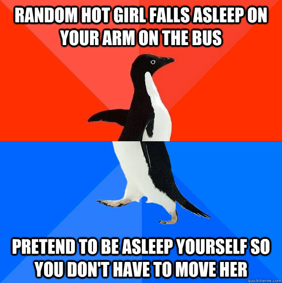Random hot girl falls asleep on your arm on the bus pretend to be asleep yourself so you don't have to move her - Random hot girl falls asleep on your arm on the bus pretend to be asleep yourself so you don't have to move her  Socially Awesome Awkward Penguin