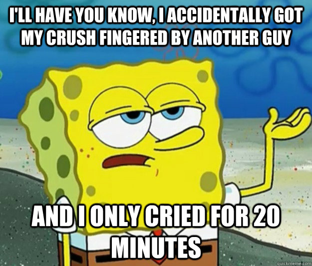 I'll have you know, I accidentally got my crush fingered by another guy  and i only cried for 20 minutes - I'll have you know, I accidentally got my crush fingered by another guy  and i only cried for 20 minutes  Tough Spongebob