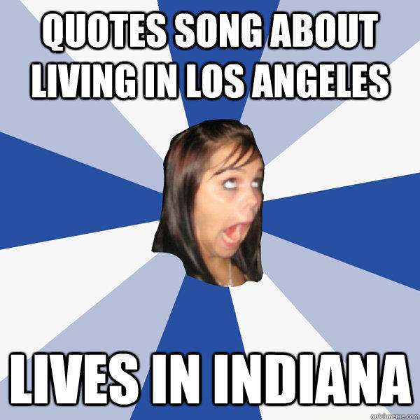 quotes song about living in Los Angeles lives in indiana - quotes song about living in Los Angeles lives in indiana  Annoying Facebook Girl