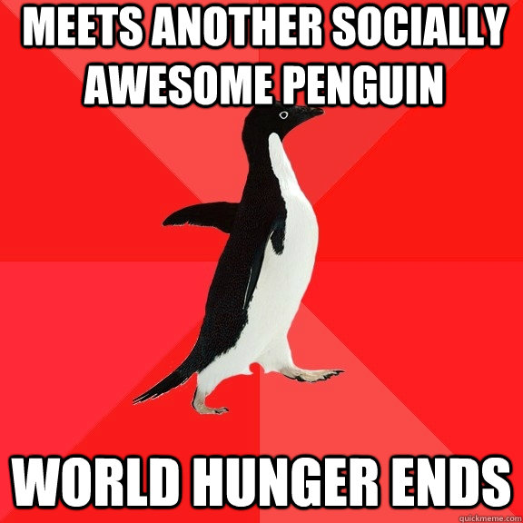 meets another socially awesome penguin World hunger ends - meets another socially awesome penguin World hunger ends  Socially Awesome Penguin