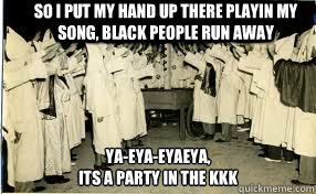 So i put my hand up there playin my song, black people run away ya-eya-eyaeya,  its a party in the kkk - So i put my hand up there playin my song, black people run away ya-eya-eyaeya,  its a party in the kkk  Misc