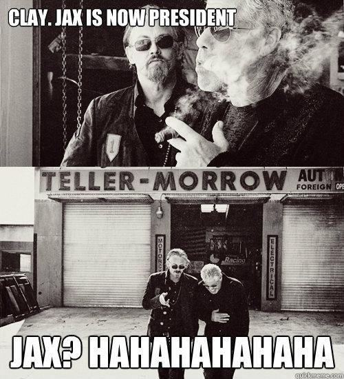 Clay. Jax is now president Jax? Hahahahahaha  Sons of anarchy