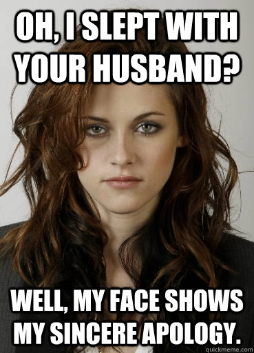 oh, i slept with your husband? Well, my face shows my sincere apology.  Kristen Stewart