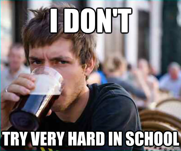 I don't try very hard in school - I don't try very hard in school  Lazy College Senior