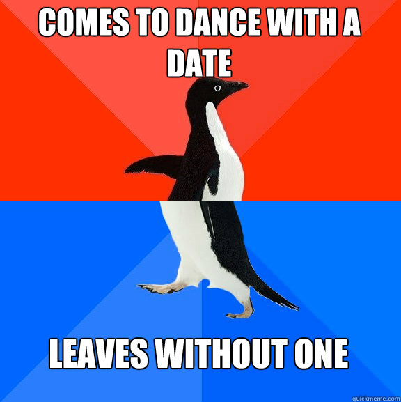 comes to dance with a date leaves without one - comes to dance with a date leaves without one  Socially Awesome Awkward Penguin