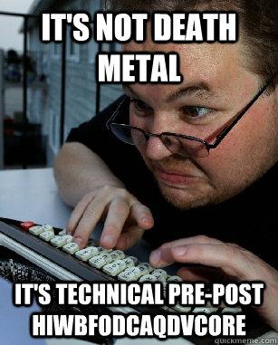It's not death metal it's technical pre-post hiwbfodcaqdvcore