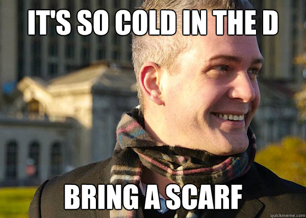 IT'S SO COLD IN THE D BRING A SCARF - IT'S SO COLD IN THE D BRING A SCARF  White Entrepreneurial Guy