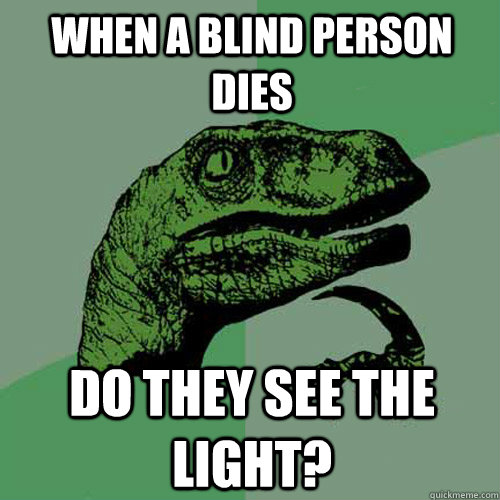 when a blind person dies Do they see the light?  Philosoraptor