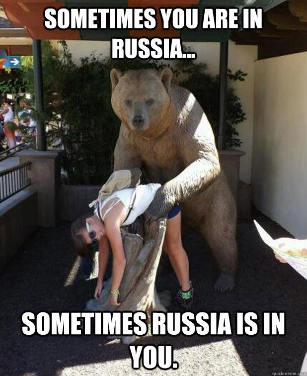 Sometimes you are in Russia... Sometimes Russia is in you.