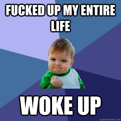 Fucked up my entire life woke up - Fucked up my entire life woke up  Success Kid