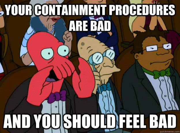 your containment procedures are bad AND you SHOULD FEEL bad