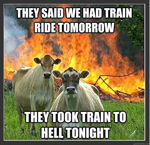 They said we had train ride tomorrow They took train to hell tonight - They said we had train ride tomorrow They took train to hell tonight  Evil cows