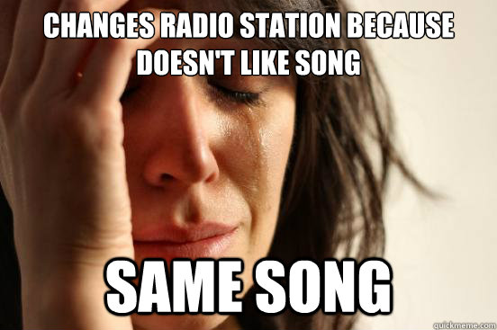 Changes radio station because doesn't like song Same song - Changes radio station because doesn't like song Same song  First World Problems