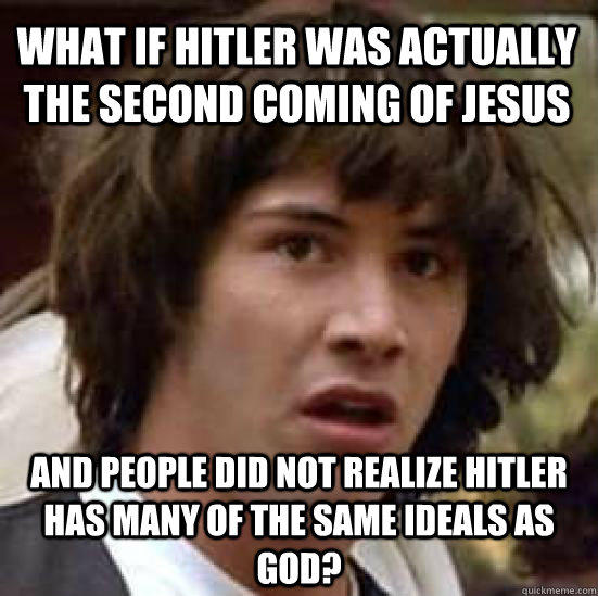 What if Hitler was actually the second coming of Jesus and People did not realize Hitler has many of the same ideals as god? - What if Hitler was actually the second coming of Jesus and People did not realize Hitler has many of the same ideals as god?  conspiracy keanu