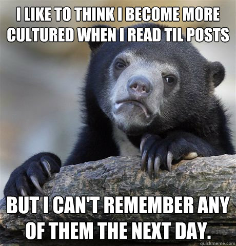 I like to think I become more cultured when I read TIL posts But I can't remember any of them the next day. - I like to think I become more cultured when I read TIL posts But I can't remember any of them the next day.  Confession Bear