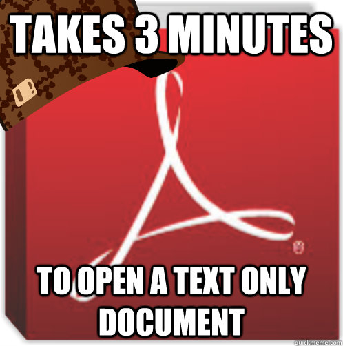 Takes 3 minutes To open a text only document  Scumbag Adobe Reader