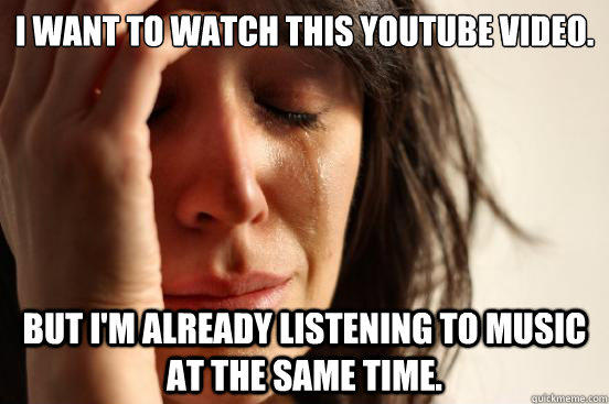 I want to watch this youtube video. But I'm already listening to music at the same time. - I want to watch this youtube video. But I'm already listening to music at the same time.  First World Problems