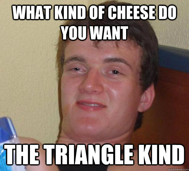 What Kind of Cheese Do You Want The Triangle Kind - What Kind of Cheese Do You Want The Triangle Kind  10 Guy