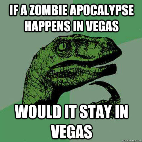 if a zombie apocalypse happens in vegas would it stay in vegas - if a zombie apocalypse happens in vegas would it stay in vegas  Philosoraptor
