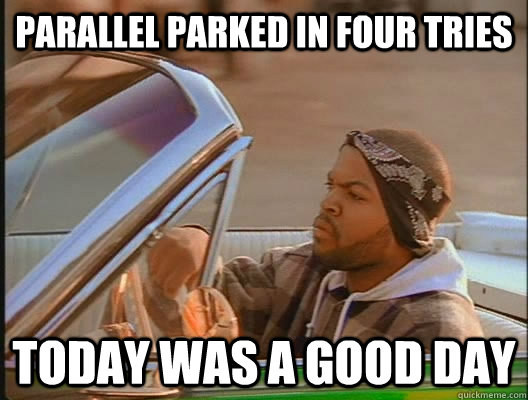 Parallel parked in four tries Today was a good day - Parallel parked in four tries Today was a good day  today was a good day