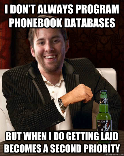 I don't always program phonebook databases but when i do getting laid becomes a second priority - I don't always program phonebook databases but when i do getting laid becomes a second priority  Misc