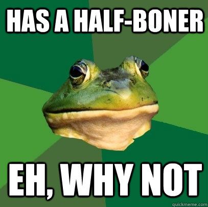 has a half-boner eh, why not - has a half-boner eh, why not  Foul Bachelor Frog