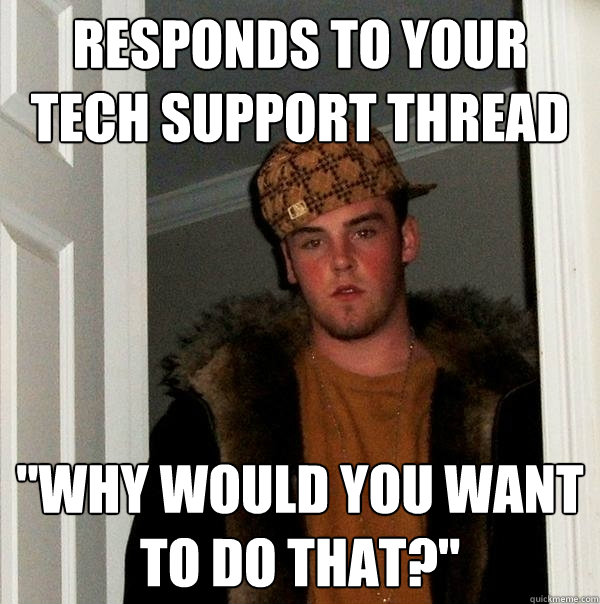 """Responds to your tech support thread """"Why would you want ..."""
