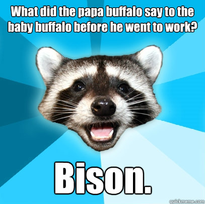 What did the papa buffalo say to the baby buffalo before he went to work?  Bison. - What did the papa buffalo say to the baby buffalo before he went to work?  Bison.  Lame Pun Coon