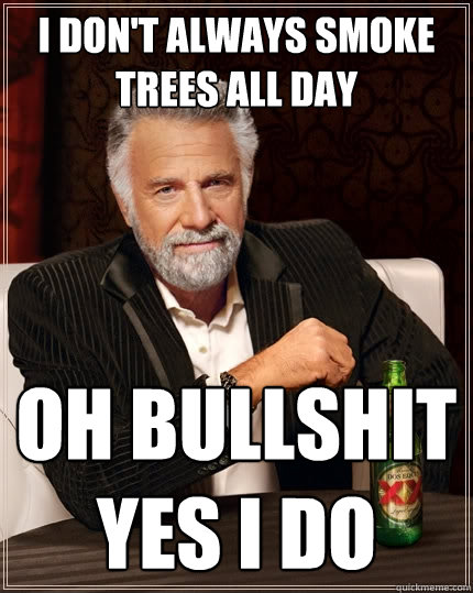 I don't always smoke trees all day Oh bullshit yes I do - I don't always smoke trees all day Oh bullshit yes I do  The Most Interesting Man In The World