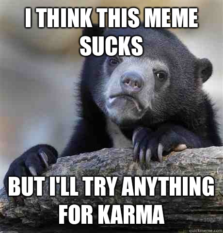 I think this meme sucks But I'll try anything for karma - I think this meme sucks But I'll try anything for karma  Confession Bear