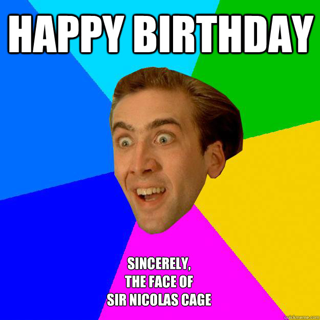 Happy Birthday Sincerely, The face of  Sir Nicolas Cage
