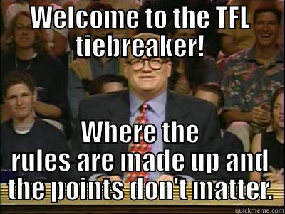 WELCOME TO THE TFL TIEBREAKER! WHERE THE RULES ARE MADE UP AND THE POINTS DON'T MATTER. Its time to play drew carey