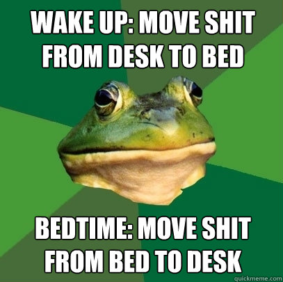 wake up: Move shit from desk to bed Bedtime: Move shit from bed to desk - wake up: Move shit from desk to bed Bedtime: Move shit from bed to desk  Foul Bachelor Frog