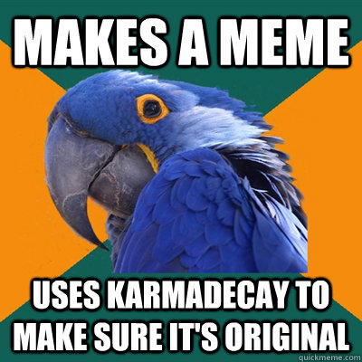 Makes a meme Uses Karmadecay to make sure it's original - Makes a meme Uses Karmadecay to make sure it's original  Paranoid Parrot
