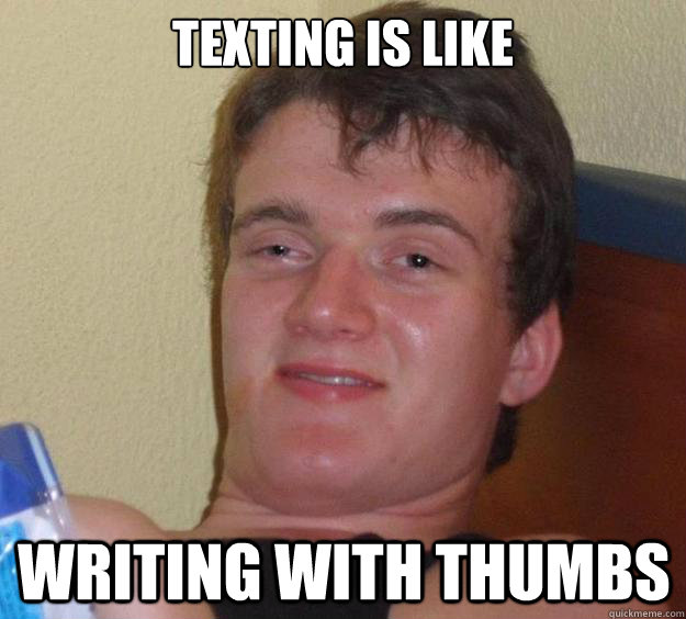 Texting is like writing with thumbs - Texting is like writing with thumbs  10 Guy