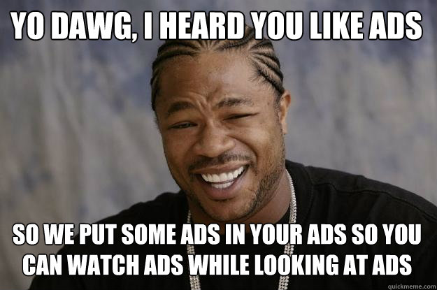 YO DAWG, i heard you like ads so we put some ads in your ads so you can watch ads while looking at ads - YO DAWG, i heard you like ads so we put some ads in your ads so you can watch ads while looking at ads  Xzibit meme