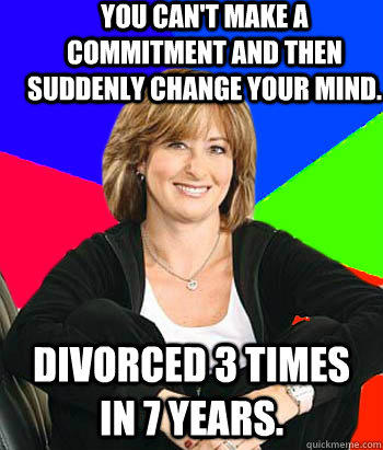 you can't make a commitment and then suddenly change your mind. divorced 3 times in 7 years. - you can't make a commitment and then suddenly change your mind. divorced 3 times in 7 years.  Sheltering Suburban Mom