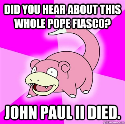 Did you hear about this whole pope fiasco? John Paul II died.