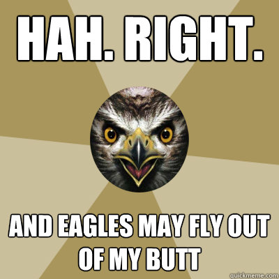 Hah. Right. And eagles may fly out of my butt  Bird Boy
