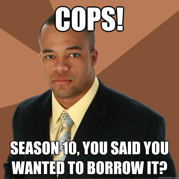 COPS! Season 10, you said you wanted to borrow it? - COPS! Season 10, you said you wanted to borrow it?  Successful Black Man