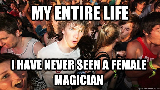 my entire life i have never seen a female magician - my entire life i have never seen a female magician  Sudden Clarity Clarence