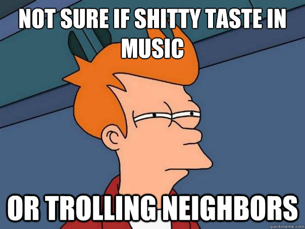 not sure if shitty taste in music or trolling neighbors - not sure if shitty taste in music or trolling neighbors  Futurama Fry