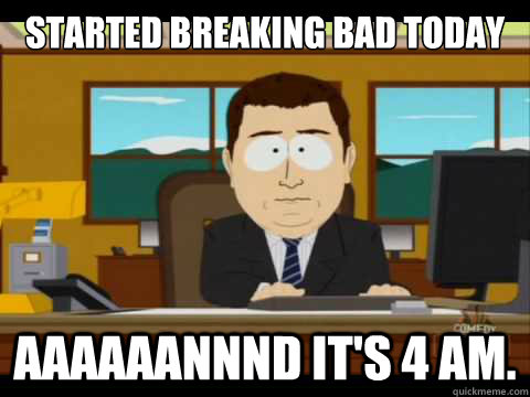 started breaking bad today Aaaaaannnd it's 4 AM. - started breaking bad today Aaaaaannnd it's 4 AM.  Aaand its gone
